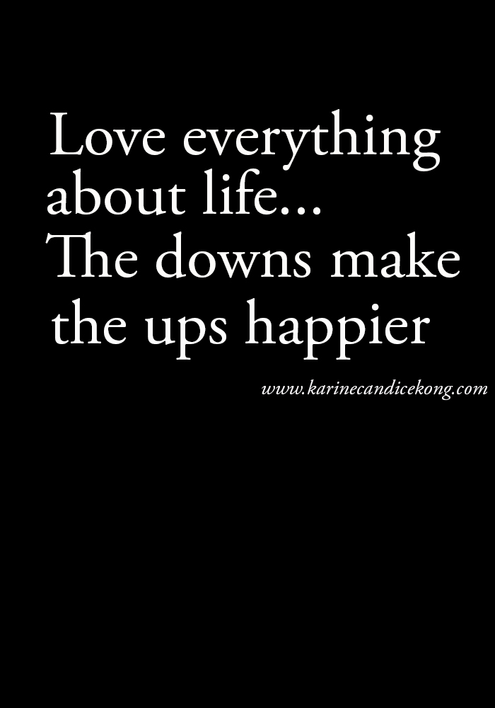 {Wise words} Love everything about life...the downs make the ups happier (C) www.karinecandicekong.com